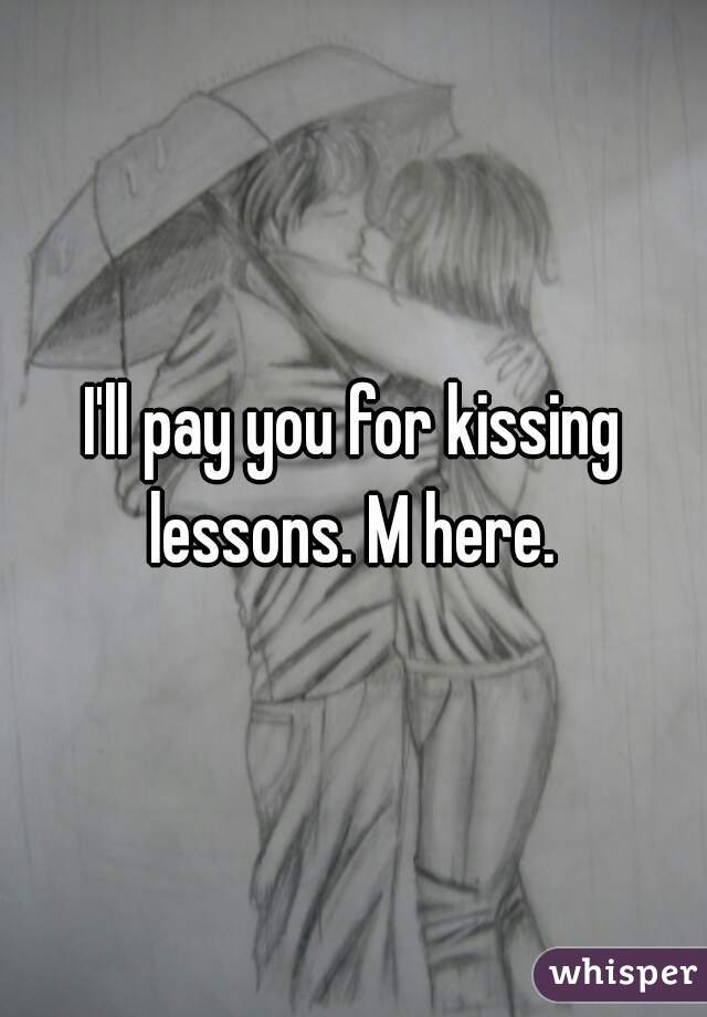 I'll pay you for kissing lessons. M here.