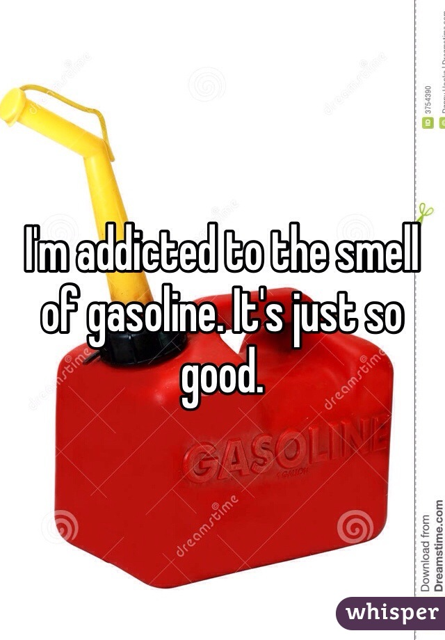 I'm addicted to the smell of gasoline. It's just so good.