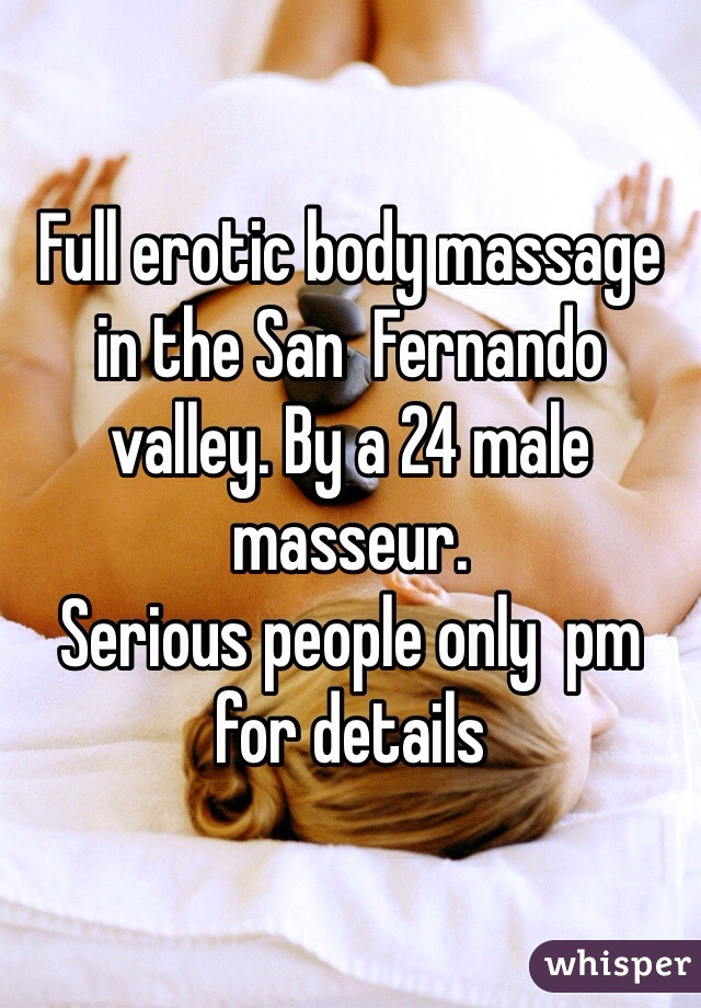 Full erotic body massage in the San  Fernando valley. By a 24 male masseur.  Serious people only  pm for details