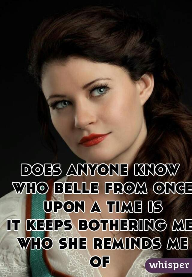 does anyone know who belle from once upon a time is it keeps bothering me who she reminds me of