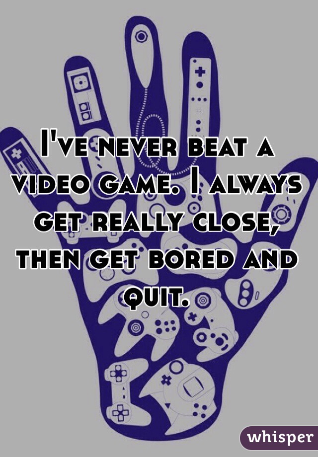 I've never beat a video game. I always get really close, then get bored and quit.