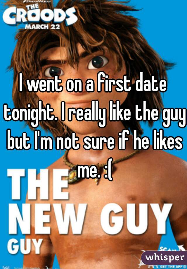 I went on a first date tonight. I really like the guy but I'm not sure if he likes me. :(