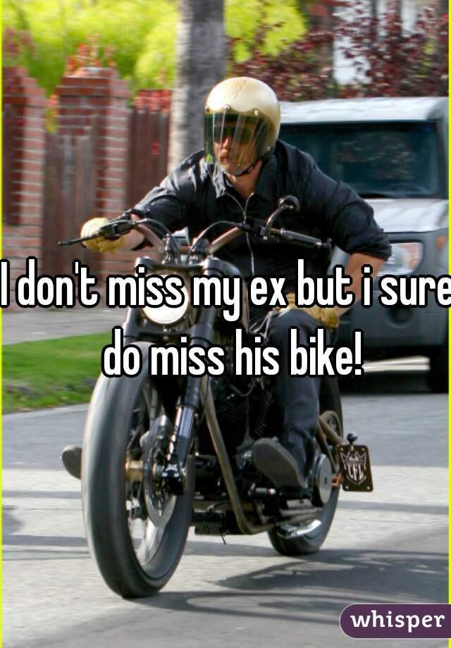 I don't miss my ex but i sure do miss his bike!