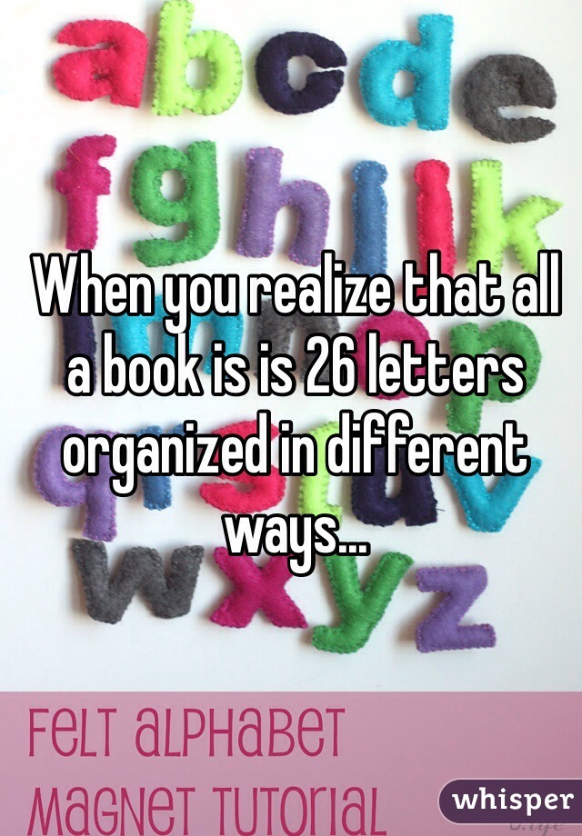 When you realize that all a book is is 26 letters organized in different ways...