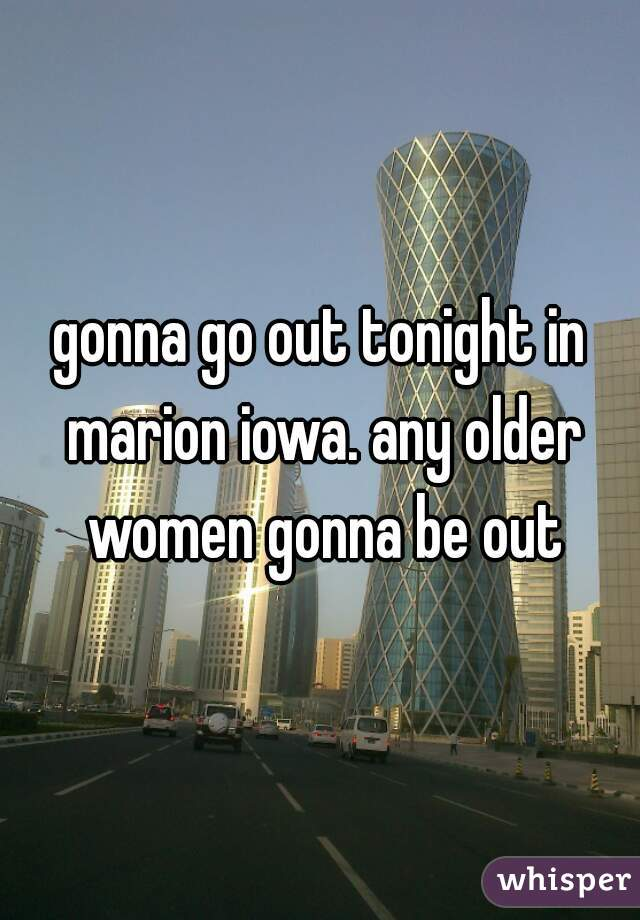 gonna go out tonight in marion iowa. any older women gonna be out