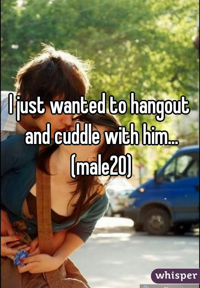 I just wanted to hangout and cuddle with him... (male20)