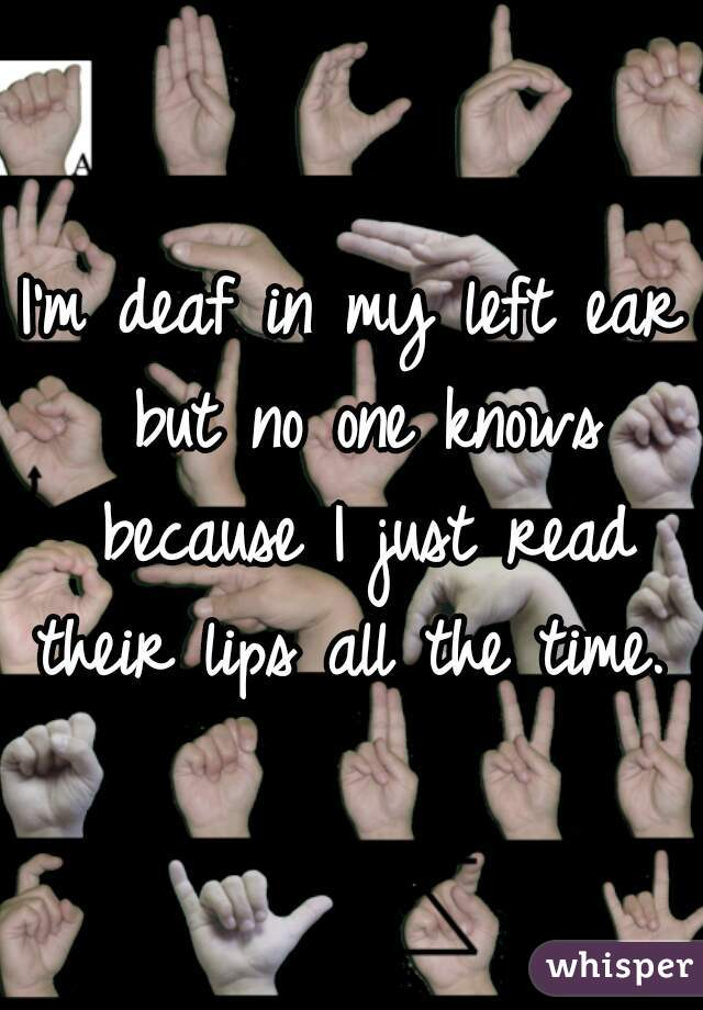 I'm deaf in my left ear but no one knows because I just read their lips all the time.