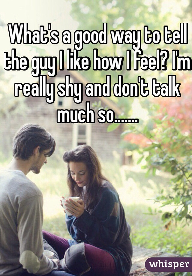 What's a good way to tell the guy I like how I feel? I'm really shy and don't talk much so.......