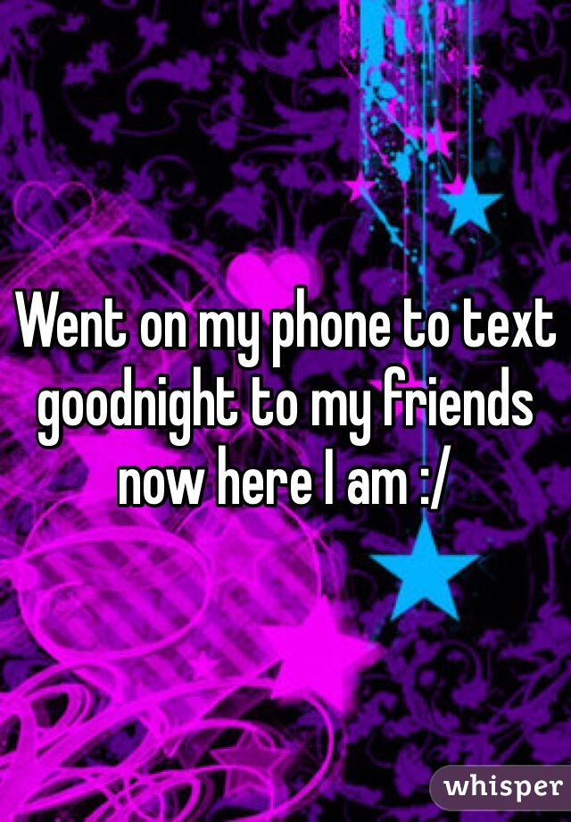 Went on my phone to text goodnight to my friends now here I am :/