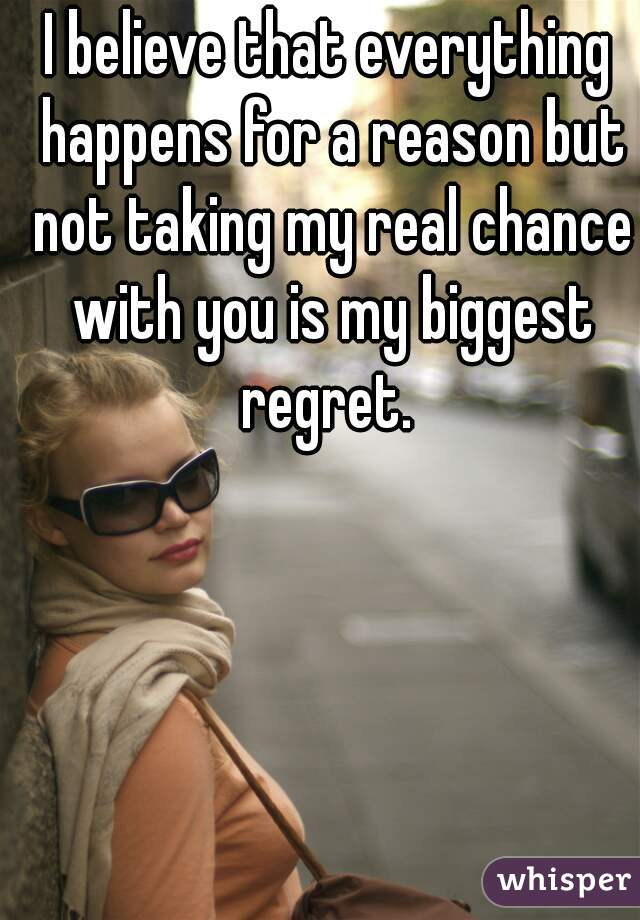 I believe that everything happens for a reason but not taking my real chance with you is my biggest regret.