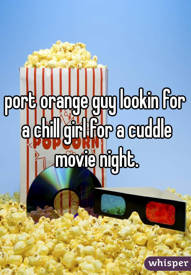 port orange guy lookin for a chill girl for a cuddle movie night.