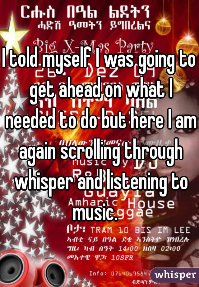 I told myself I was going to get ahead on what I needed to do but here I am again scrolling through whisper and listening to music.