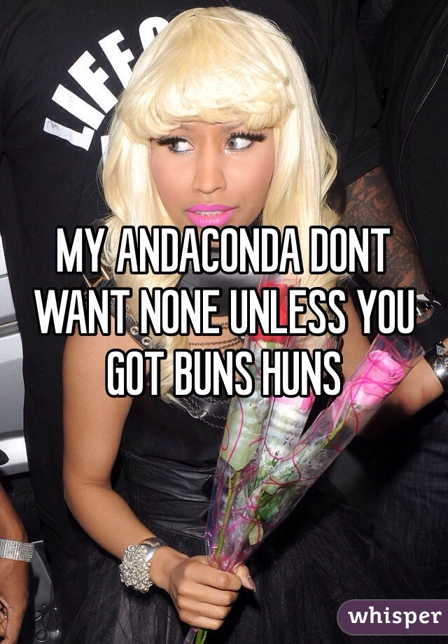 MY ANDACONDA DONT WANT NONE UNLESS YOU GOT BUNS HUNS