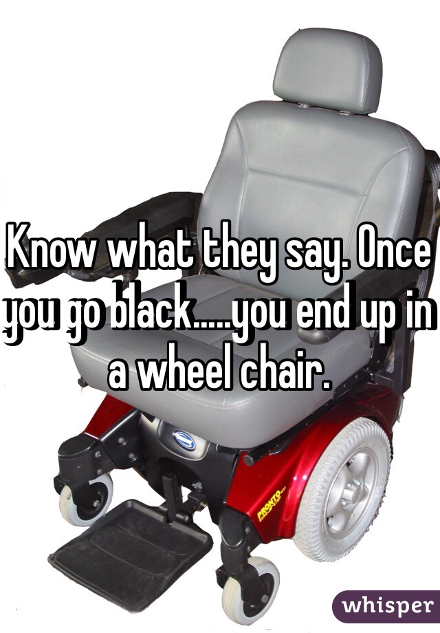 Know what they say. Once you go black.....you end up in a wheel chair.