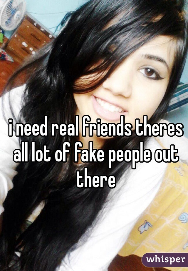 i need real friends theres all lot of fake people out there