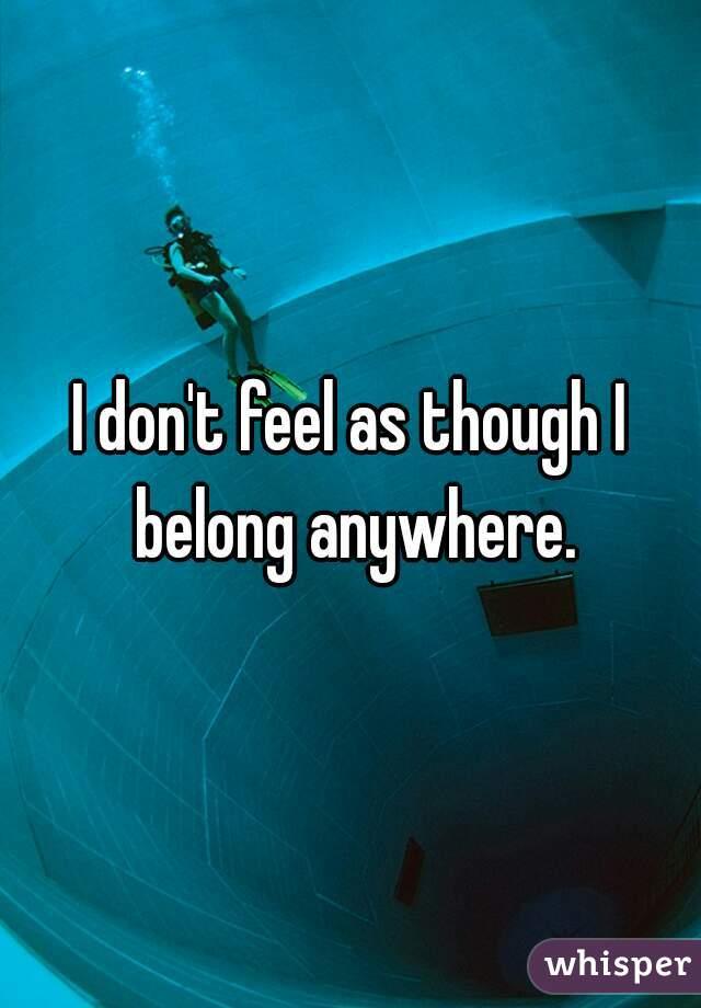 I don't feel as though I belong anywhere.