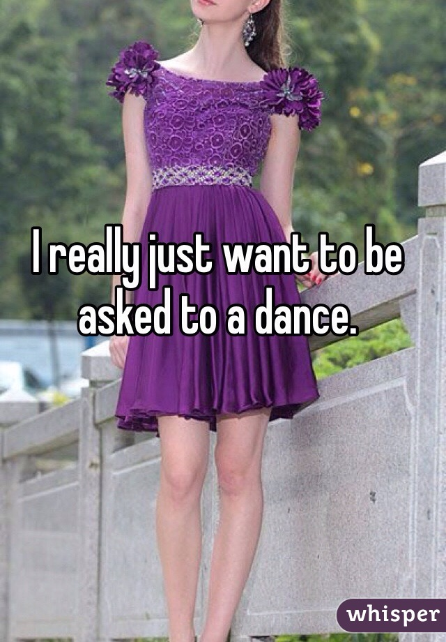 I really just want to be asked to a dance.