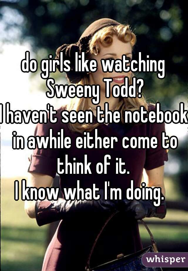 do girls like watching Sweeny Todd? I haven't seen the notebook in awhile either come to think of it.   I know what I'm doing.