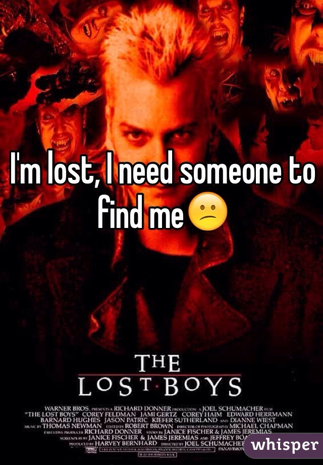 I'm lost, I need someone to find me😕
