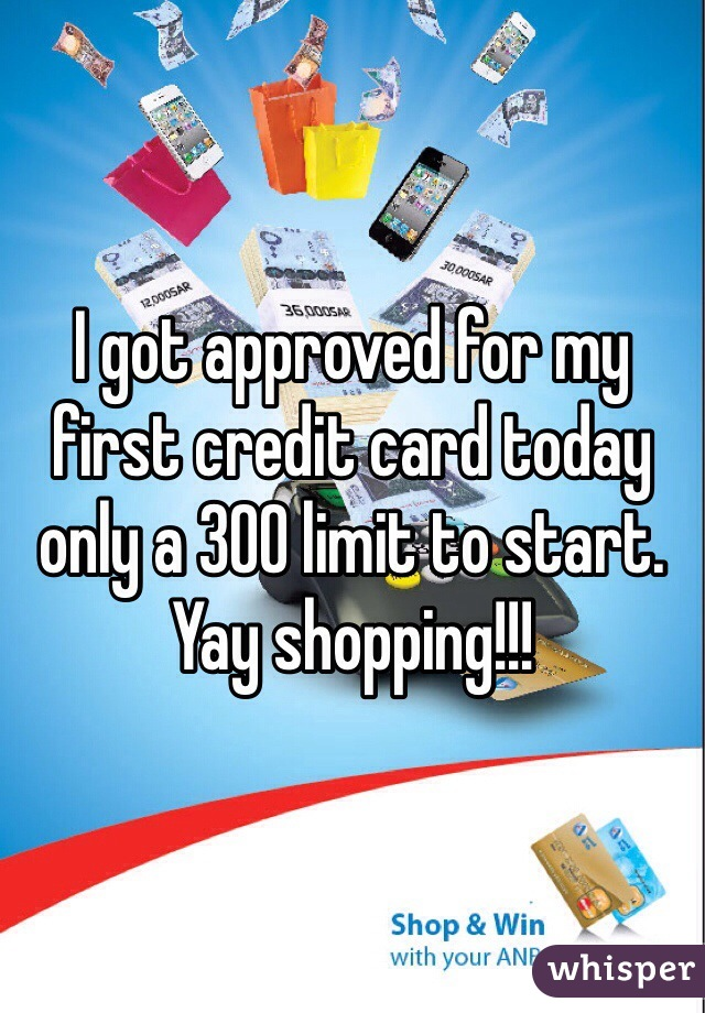 I got approved for my first credit card today only a 300 limit to start. Yay shopping!!!