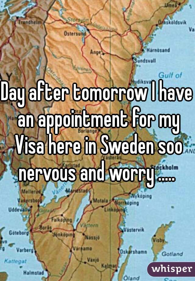 Day after tomorrow I have an appointment for my Visa here in Sweden soo nervous and worry .....