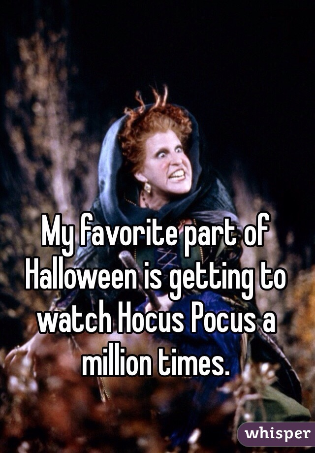 My favorite part of Halloween is getting to watch Hocus Pocus a million times.