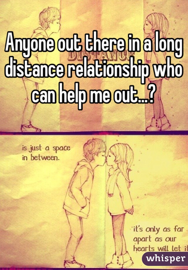 Anyone out there in a long distance relationship who can help me out...?