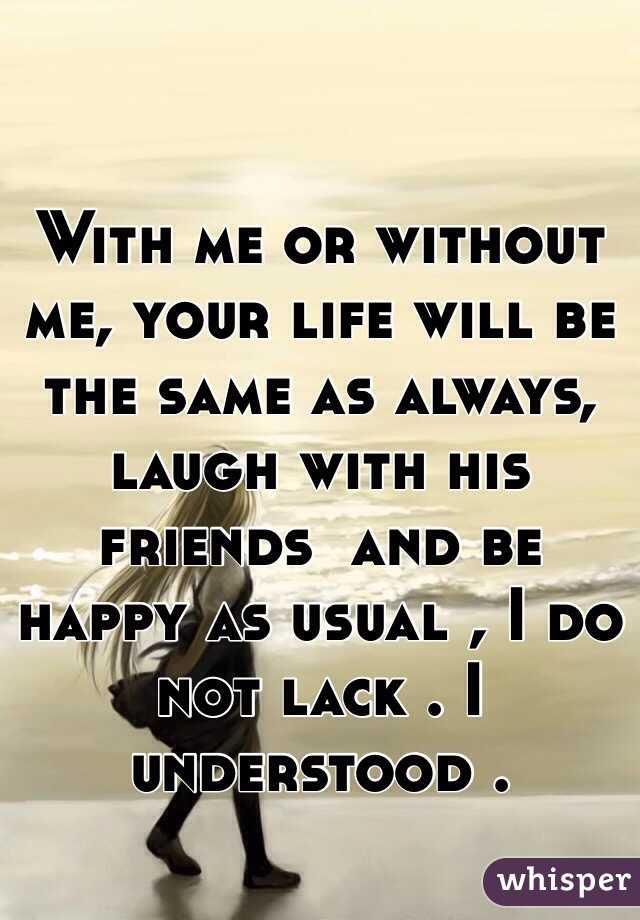 With me or without me, your life will be the same as always, laugh with his friends  and be happy as usual , I do not lack . I understood .