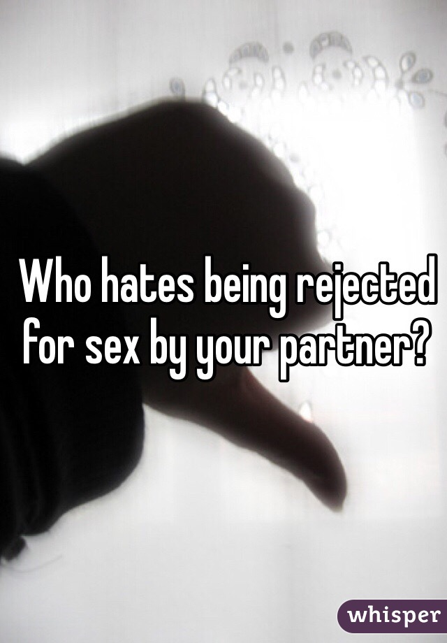 Who hates being rejected for sex by your partner?