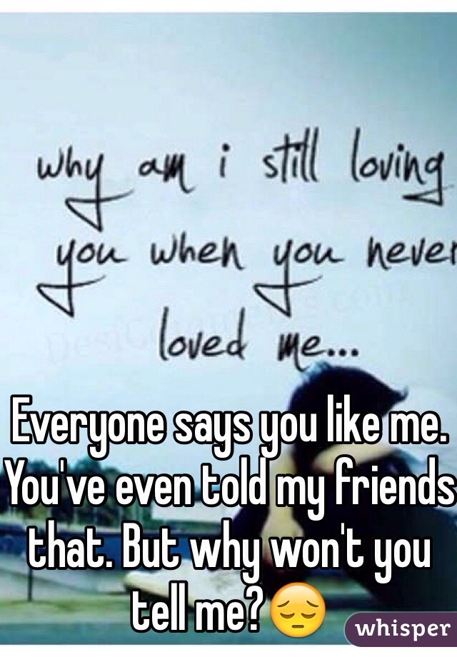 Everyone says you like me. You've even told my friends that. But why won't you tell me?😔