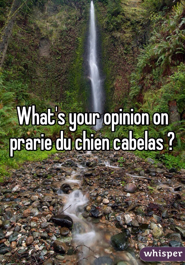 What's your opinion on prarie du chien cabelas ?