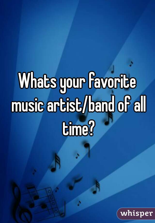 Whats your favorite music artist/band of all time?