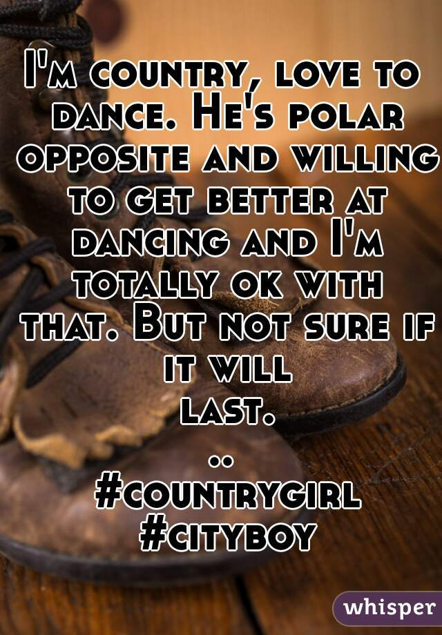 I'm country, love to dance. He's polar opposite and willing to get better at dancing and I'm totally ok with that. But not sure if it will last...  #countrygirl #cityboy