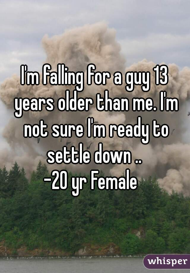 I'm falling for a guy 13 years older than me. I'm not sure I'm ready to settle down ..  -20 yr Female