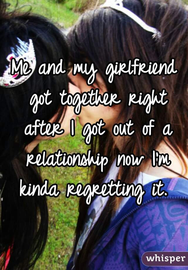 Me and my girlfriend got together right after I got out of a relationship now I'm kinda regretting it.