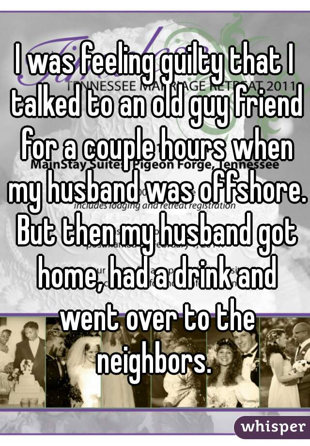 I was feeling guilty that I talked to an old guy friend for a couple hours when my husband was offshore. But then my husband got home, had a drink and went over to the neighbors.