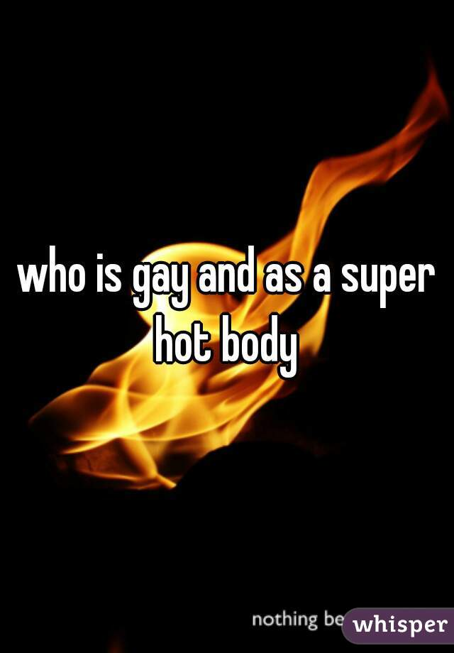 who is gay and as a super hot body