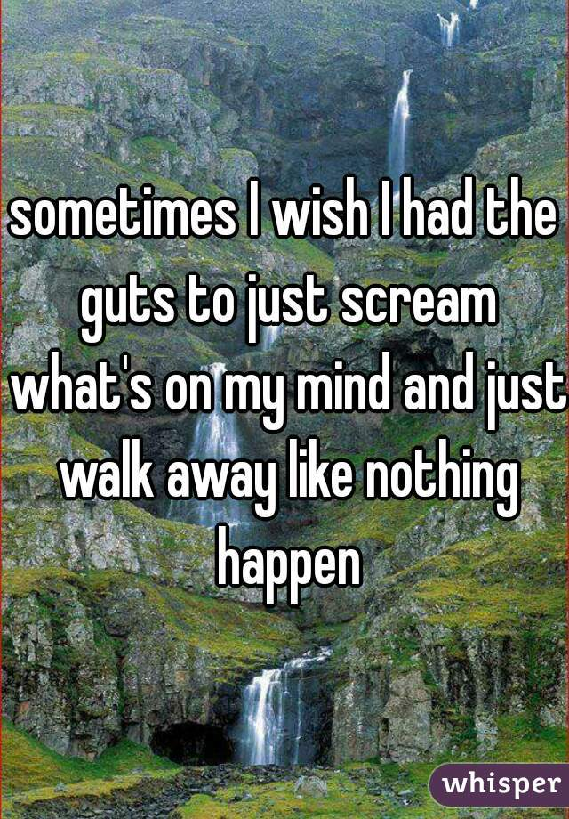 sometimes I wish I had the guts to just scream what's on my mind and just walk away like nothing happen