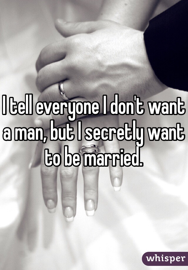 I tell everyone I don't want a man, but I secretly want to be married.