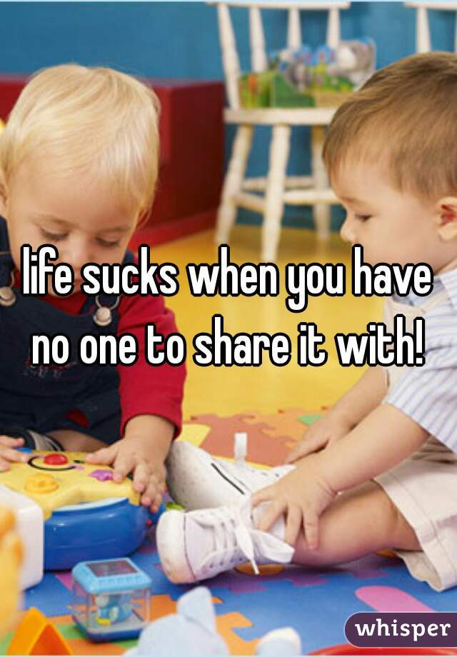 life sucks when you have no one to share it with!