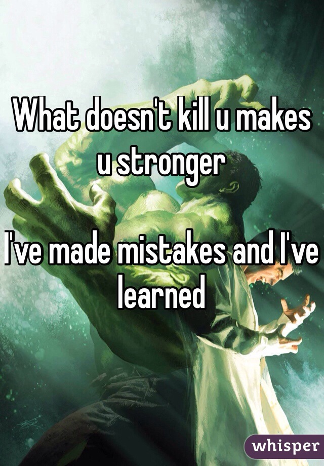 What doesn't kill u makes u stronger  I've made mistakes and I've learned