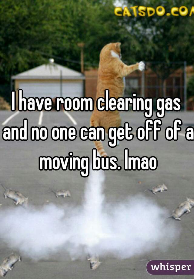 I have room clearing gas and no one can get off of a moving bus. lmao