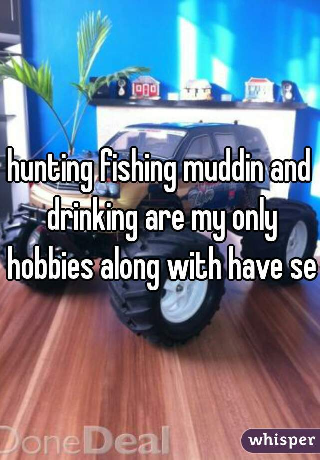 hunting fishing muddin and drinking are my only hobbies along with have sex
