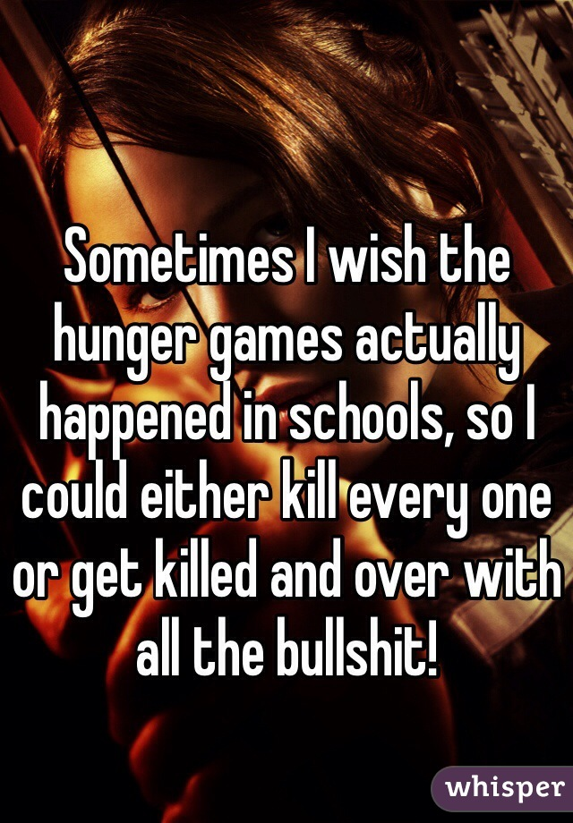 Sometimes I wish the hunger games actually happened in schools, so I could either kill every one or get killed and over with all the bullshit!