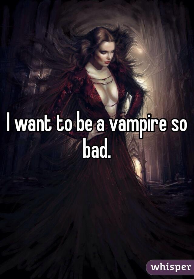 I want to be a vampire so bad.