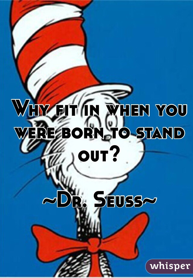 Why fit in when you were born to stand out?  ~Dr. Seuss~