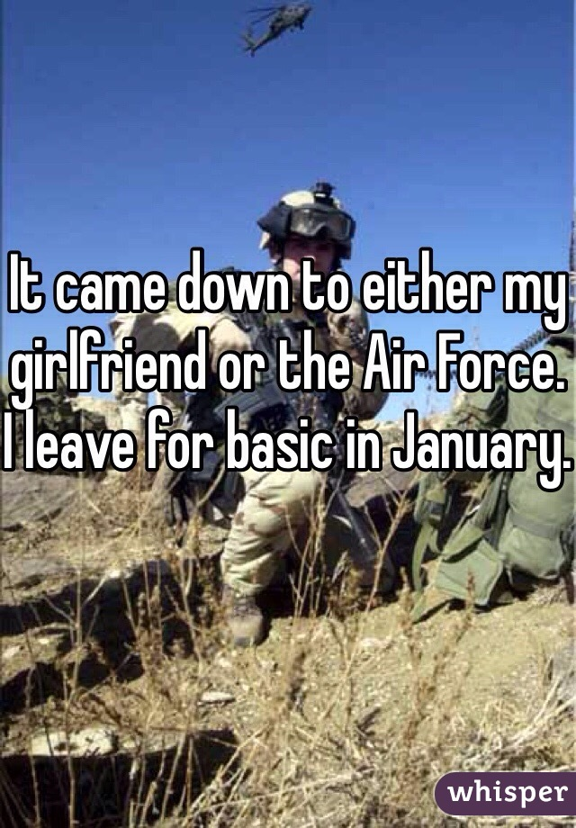 It came down to either my girlfriend or the Air Force. I leave for basic in January.