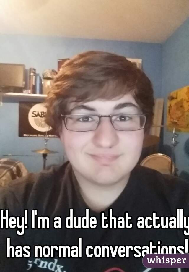 Hey! I'm a dude that actually has normal conversations!