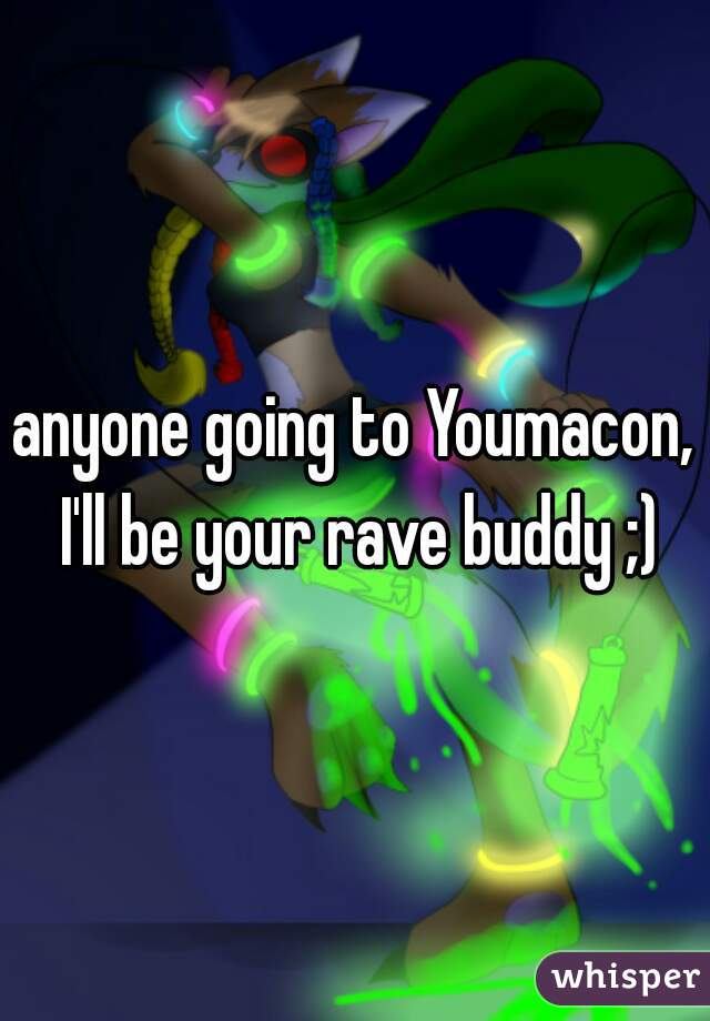 anyone going to Youmacon, I'll be your rave buddy ;)