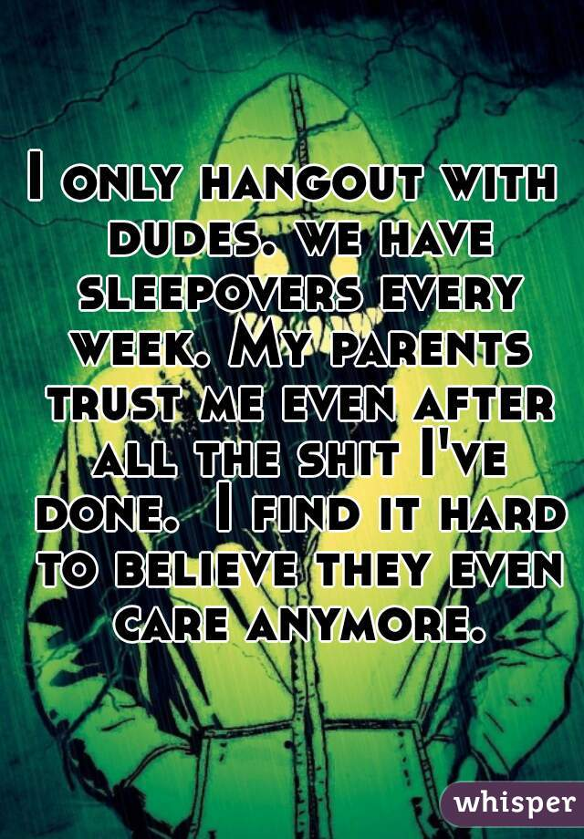 I only hangout with dudes. we have sleepovers every week. My parents trust me even after all the shit I've done.  I find it hard to believe they even care anymore.